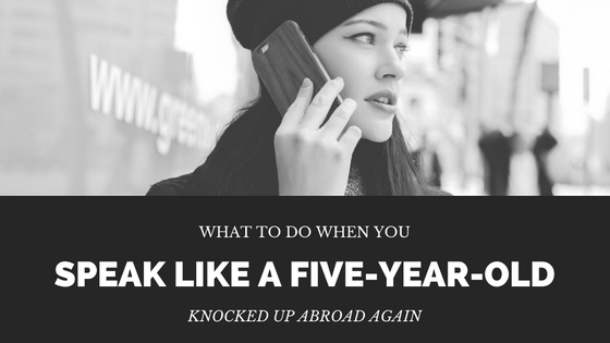 What to do when you speak like a five-year-old—Knocked Up Abroad