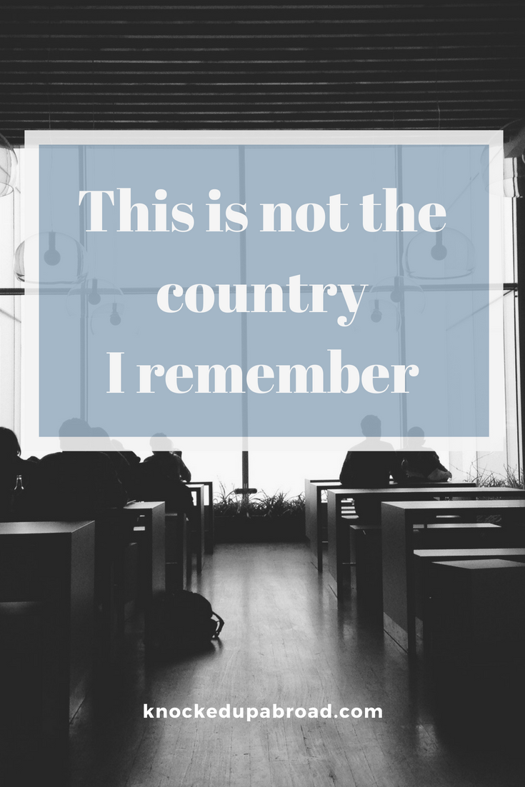 This is not the country I grew up in and remember | knockedupabroad.com